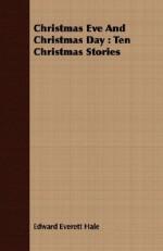 Christmas Eve and Christmas Day: Ten Christmas Stories - Edward Everett Hale
