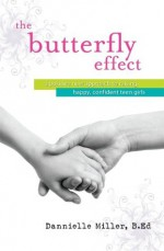 The Butterfly Effect: A New Approach to Raising Happy, Confident Teen Girls - Dannielle Miller
