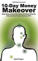 10-Day Money Makeover - Simple Steps to Create More Money and Financial Prosperity Using Emotional Freedom Technique (EFT) (BoldThoughts.com Presents) - David Hooper
