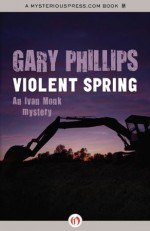 Violent Spring (The Ivan Monk Mysteries) - Gary Phillips
