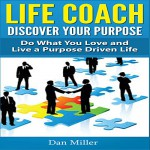 Life Coach: Discover Your Purpose: Do What You Love and Live a Purpose Driven Life - dsk-enterprise, Jacob Aaron Miller, Dan John Miller