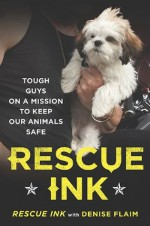 Rescue Ink: Tough Guys on a Mission to Keep Our Animals Safe - Rescue Ink, Denise Flaim