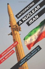 Anticipating a Nuclear Iran: Challenges for U.S. Security - Jacquelyn K. Davis, Robert L. Pfaltzgraff