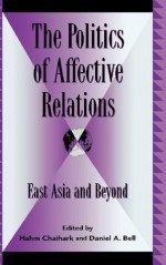 The Politics of Affective Relations: East Asia and Beyond (Global Encounters: Studies in Comparative Political Theory) - Daniel Bell, Hahm Chiahark, Hahm Chaihark, Joseph Chan, Sin Yee Chan, Ruiping Fan, Fred R. Dallmayr, Sung Ho Kim, Shaomin Li, Randall Peerenboom, Hoyt Cleveland Tillman, Jane K. Winn, David B. Wong, R. Bin Wong, Liang Zhiping