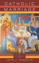 Catholic Marriage: Two Becoming One - John J. Pasquini