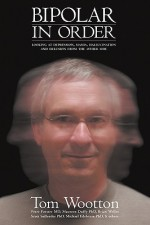 Bipolar In Order: Looking at Depression, Mania, Hallucination, and Delusion From The Other Side - Tom Wootton, Peter Forster, Maureen Duffy, Michael Edelstein, Brian Weller, Scott Sullender