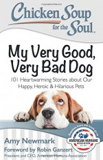 Chicken Soup for the Soul: My Very Good, Very Bad Dog: 101 Heartwarming Stories about Our Happy, Heroic & Hilarious Pets - Robin Ganzert, Amy Newmark