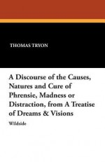 A Discourse of the Causes, Natures, and Cure of Phrensie, Madness or Distraction from a Treatise of Dreams & Visions - Thomas Tryon