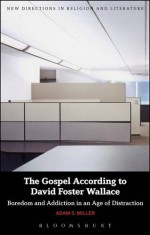 The Gospel According to David Foster Wallace: Boredom and Addiction in an Age of Distraction (New Directions in Religion & Literature) - Adam S. Miller, Emma Mason, Mark Knight