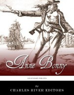 Legendary Pirates: The Life and Legacy of Anne Bonny - Charles River Editors