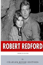 American Legends: The Life of Robert Redford - Charles River Editors
