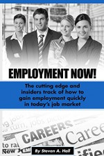 Employment Now!: The cutting edge and insiders track of how to gain employment quickly in today's job market - Steve Hall