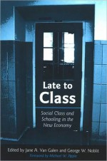 Late to Class: Social Class and Schooling in the New Economy - Jane Van Galen