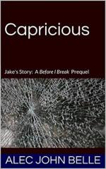 Capricious: A Before I Break Prequel - Alec John Belle