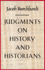 Judgments on History and Historians - Jacob Burckhardt, Harry Zohn