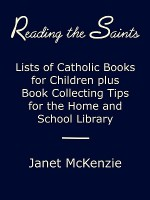 Reading the Saints: Lists of Catholic Books for Children Plus Book Collecting Tips for the Home and School Library - Janet P. McKenzie