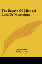The Essays Of Michael Lord Of Montaigne - Henry Morley, John Florio