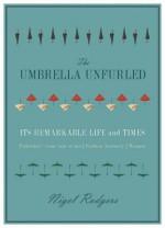 The Umbrella Unfurled: Unfurling the International Life of the Umbrella - Nigel Rodgers
