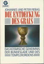Die Entdeckung des Grals. Das kosmische Geheimnis der Bundeslade und des Templerordens - Johannes Fiebag, Peter Fiebag