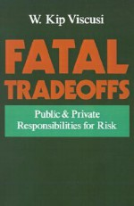 Fatal Tradeoffs: Public and Private Responsibilities for Risk - W. Kip Viscusi