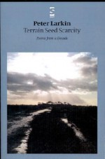 Terrain Seed Scarcity: Poems from a Decade - Peter Larkin