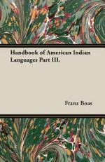 Handbook of American Indian Languages Part III. - Franz Boas