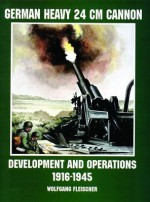 German Heavy 24 CM Cannon: Development and Operations 1916-1945 - Wolfgang Fleischer