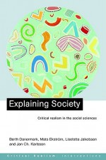 Explaining Society: An Introduction to Critical Realism in the Social Sciences - Mats Ekstrom