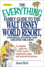 The Everything Family Guide to the Walt Disney World Resort: Universal Studios, and Greater Orlando - Jason R. Rich