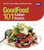 Good Food: 101 Italian Feasts: Triple-tested Recipes - BBC Books
