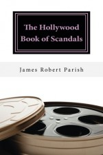 The Hollywood Book of Scandals: The Shocking, Often Disgraceful Deeds and Affairs of More than 100 American Movie and TV Idols (Encore Film Book Classics 10) - James Robert Parish