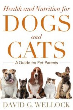 Health and Nutrition for Dogs and Cats: A Guide for Pet Parents - David G. Wellock, Jim Walker