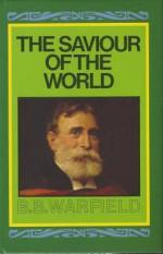 Saviour of the World: - Benjamin Breckinridge Warfield
