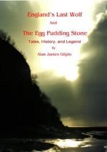 England's Last Wolf And The Egg Pudding Stone. - Alan James Gilpin, Sandra Robinson, Harding and Richards