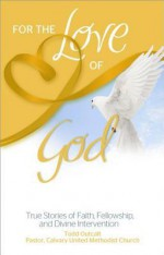 For the Love of God: True Stories of Faith, Fellowship, and Divine Intervention - Todd Outcalt