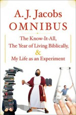 A.J. Jacobs Omnibus: The Know-It-All, The Year of Living Biblically, My Life as an Experiment - A.J. Jacobs