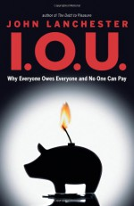 I.O.U.: Why Everyone Owes Everyone and No One Can Pay - John Lanchester