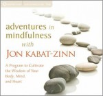 Adventures in Mindfulness: A Program to Cultivate the Wisdom of Your Body, Mind, and Heart - Jon Kabat-Zinn