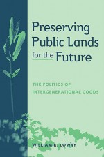 Preserving Public Lands for the Future: The Politics of Intergenerational Goods - William R. Lowry, Barry Rabe, John Tierney
