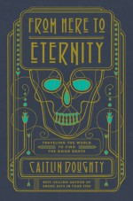 From Here to Eternity: Traveling the World to Find the Good Death - Caitlin Doughty