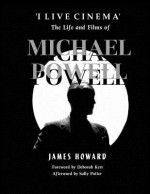 'I Live Cinema': The Life and Films of Michael Powell - James Howard