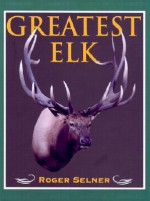Greatest Elk: A Complete Historical and Illustrated Record of North America's Biggest Elk - Roger Selner, Jim Zumbo