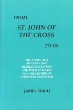 From St. John of the Cross to Us: The Story of a 400 Year Long Misunderstanding and what it means for the Future of Christian Mysticism - James Arraj