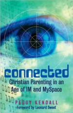 Connected: Christian Parenting in an Age of IM and MySpace - Peggy Kendall