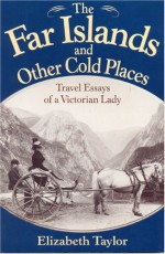 The Far Islands and Other Cold Places: Travel Essays of a Victorian Lady - Elizabeth Taylor, Elizabeth Taylor, James Taylor Dunn
