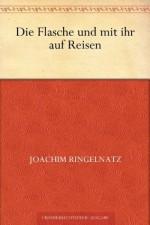 Die Flasche und mit ihr auf Reisen (German Edition) - Joachim Ringelnatz