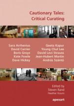 Cautionary Tales: Critical Curating - Jean-Hubert Martin, David Carrier, Sara Arrhenius