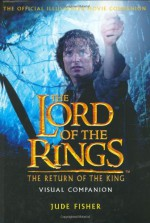 The Return of The King Visual Companion: The Official Illustrated Movie Companion (The Lord of the Rings) - Jude Fisher