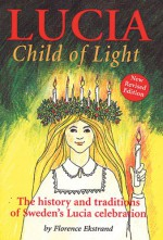 Lucia, Child of Light: The History and Traditions of Sweden's Lucia Celebration - Florence Ekstrand