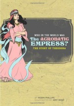 Who in the World Was The Acrobatic Empress?: The Story of Theodora - Robin Phillips, Jeff West